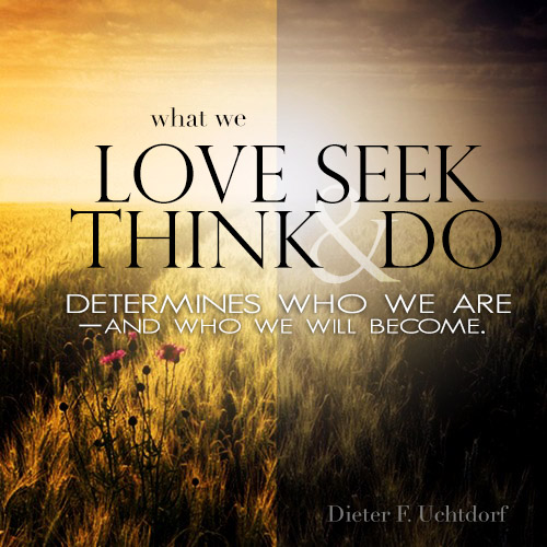 What we love, seek, think and do determines who we are and who we become