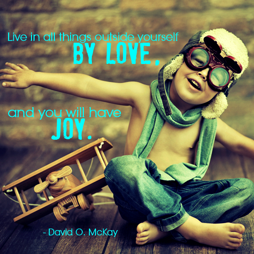 Live in all things outside yourself by love, and you will have joy. David O. Mckay