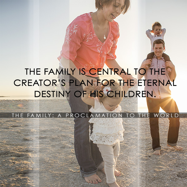 The family is central to the creator's plan for the eternal destiny of His children - The Family a proclamation to the World